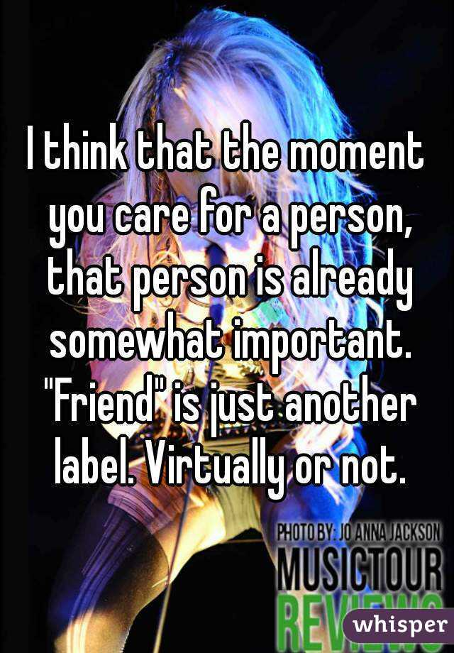 """I think that the moment you care for a person, that person is already somewhat important. """"Friend"""" is just another label. Virtually or not."""