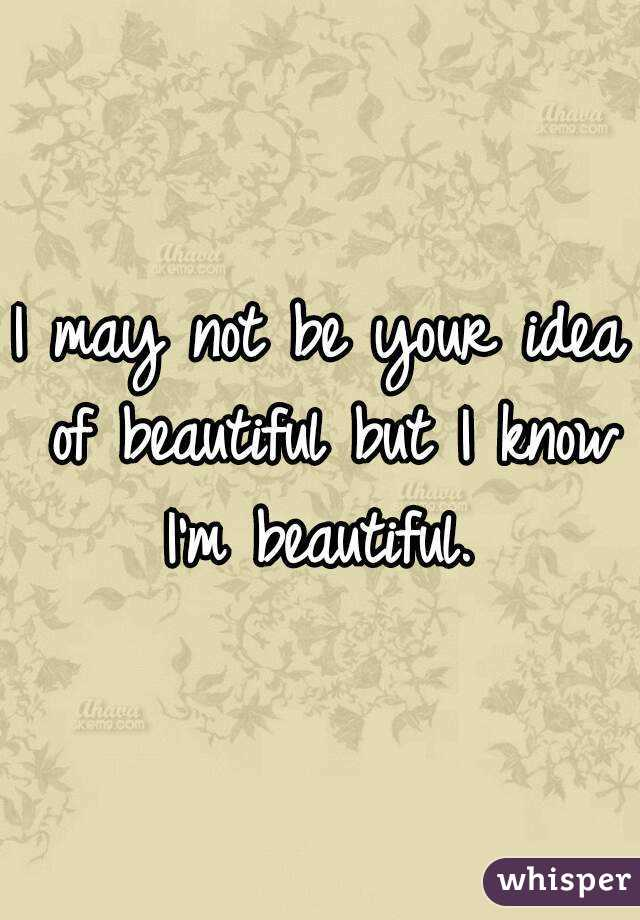 I may not be your idea of beautiful but I know I'm beautiful.