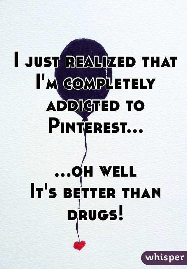 I just realized that I'm completely addicted to Pinterest...  ...oh well It's better than drugs!