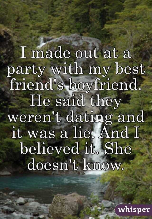 I made out at a party with my best friend's boyfriend. He said they weren't dating and it was a lie. And I believed it. She doesn't know.