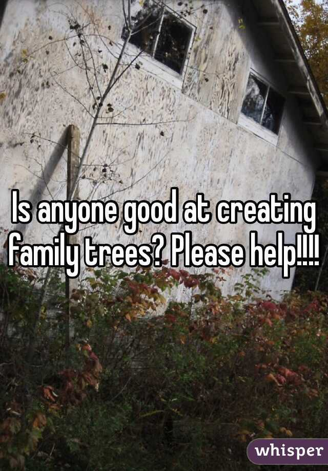 Is anyone good at creating family trees? Please help!!!!