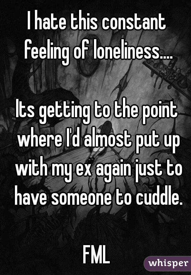 I hate this constant feeling of loneliness....  Its getting to the point where I'd almost put up with my ex again just to have someone to cuddle.  FML