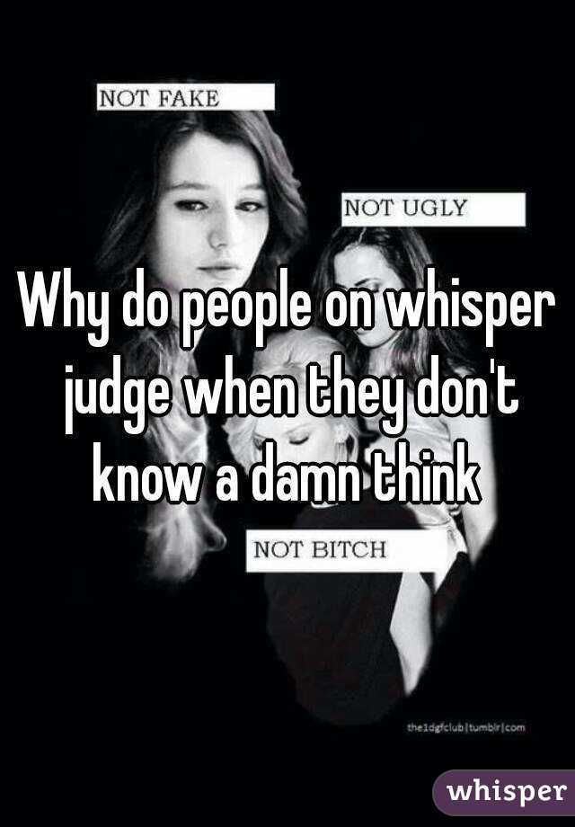 Why do people on whisper judge when they don't know a damn think