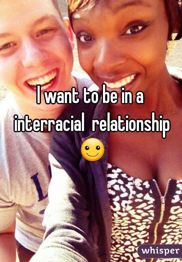 I want to be in a interracial  relationship ☺