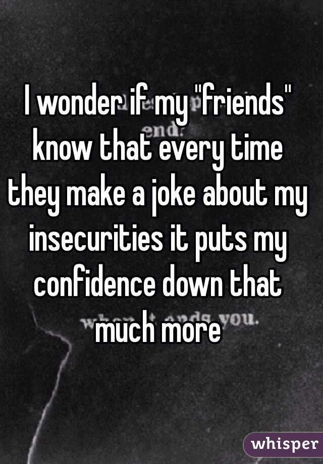 """I wonder if my """"friends"""" know that every time they make a joke about my insecurities it puts my confidence down that much more"""