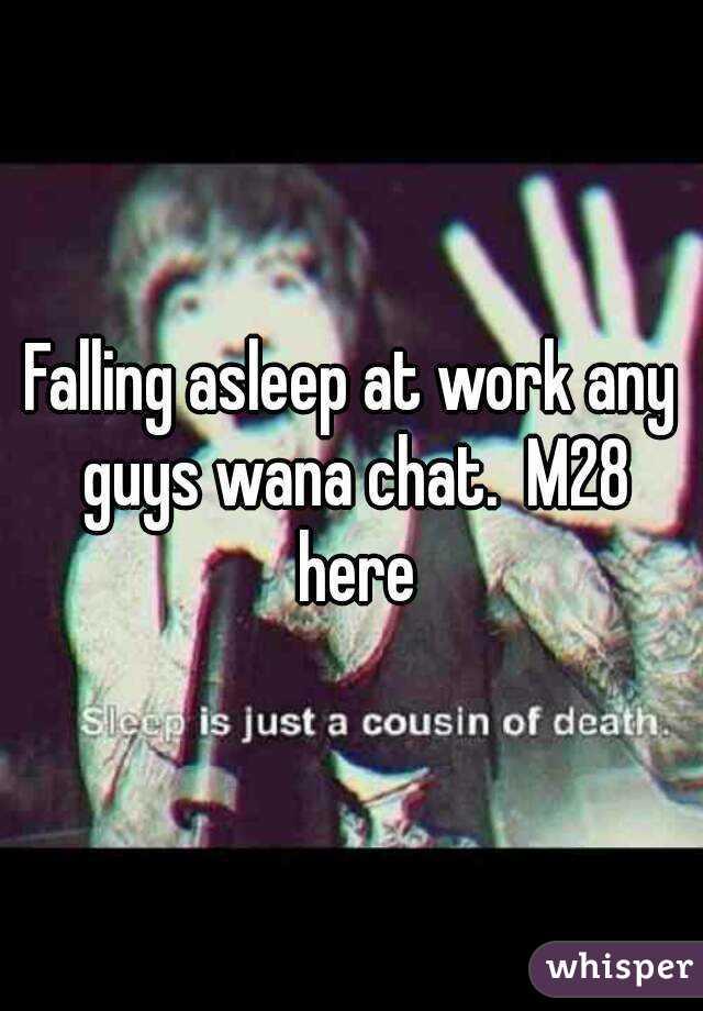 Falling asleep at work any guys wana chat.  M28 here