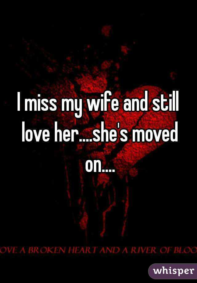 I miss my wife and still love her....she's moved on....