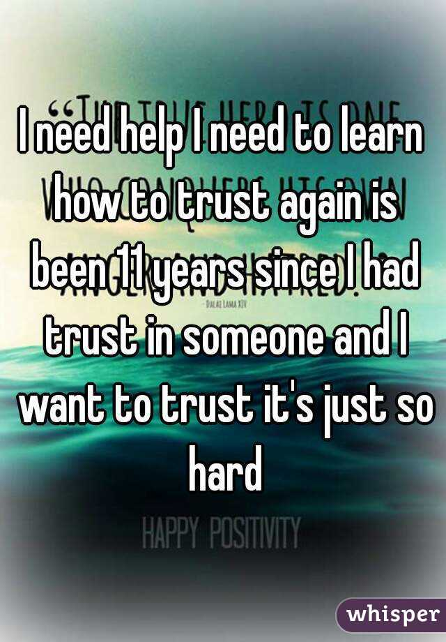 I need help I need to learn how to trust again is been 11 years since I had trust in someone and I want to trust it's just so hard