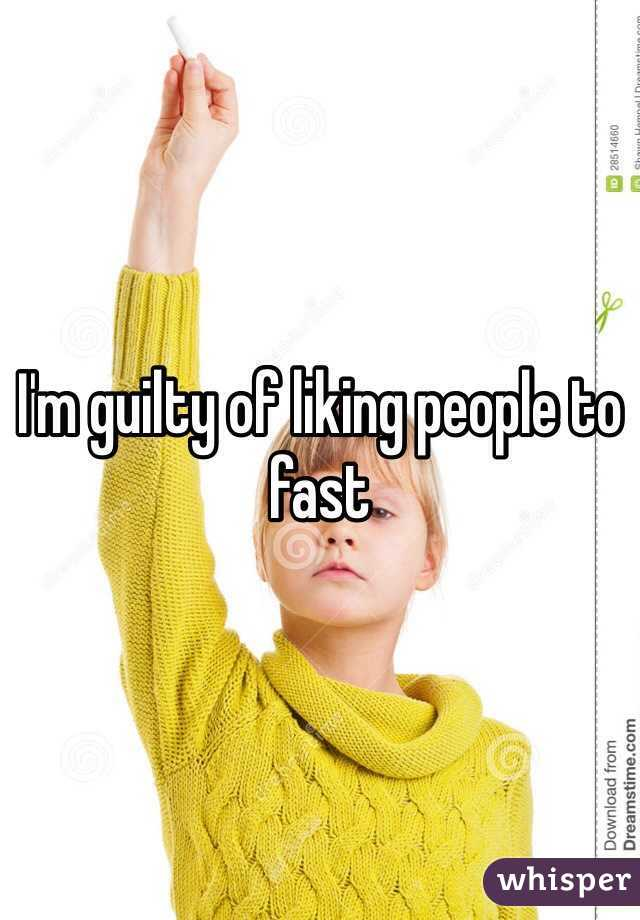 I'm guilty of liking people to fast
