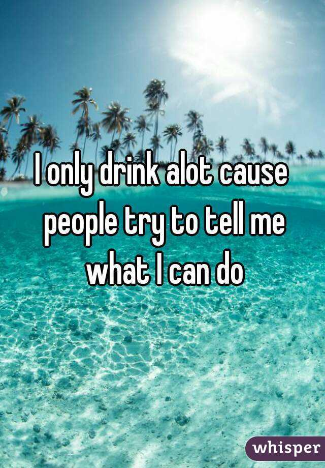 I only drink alot cause people try to tell me what I can do