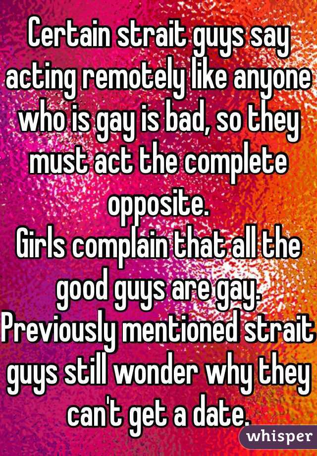 Certain strait guys say acting remotely like anyone who is gay is bad, so they must act the complete opposite. Girls complain that all the good guys are gay. Previously mentioned strait guys still wonder why they can't get a date.