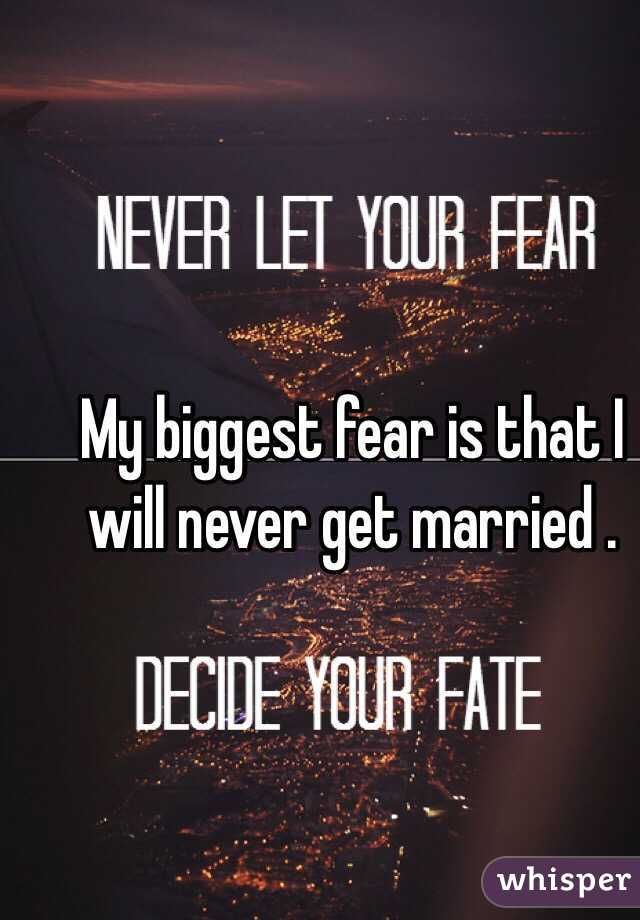 My biggest fear is that I will never get married .
