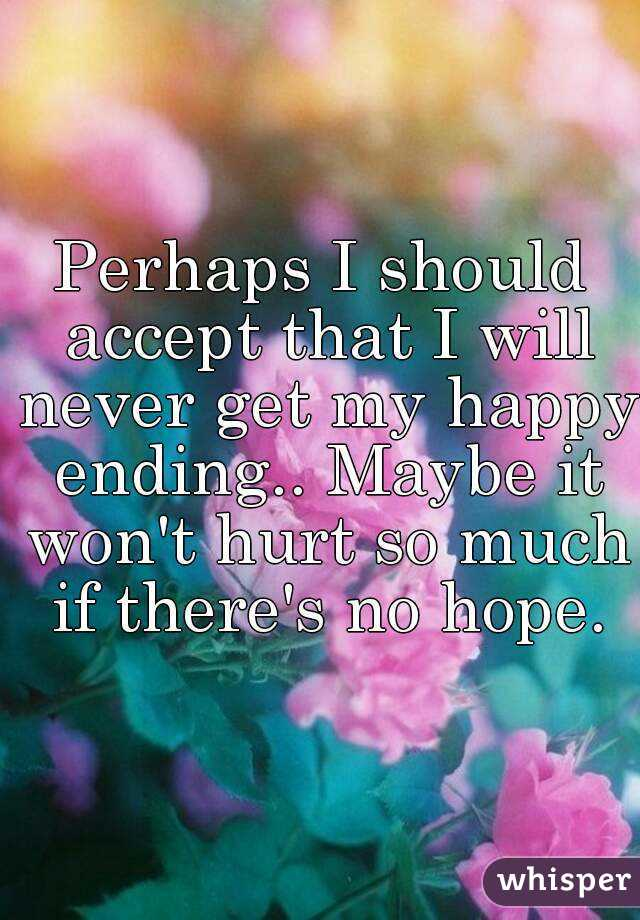 Perhaps I should accept that I will never get my happy ending.. Maybe it won't hurt so much if there's no hope.