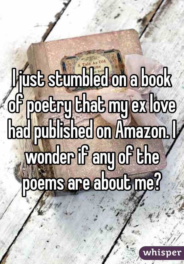 I just stumbled on a book of poetry that my ex love had published on Amazon. I wonder if any of the poems are about me?