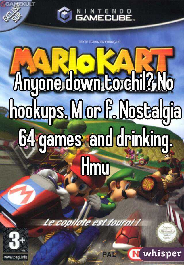 Anyone down to chil? No hookups. M or f. Nostalgia 64 games  and drinking. Hmu