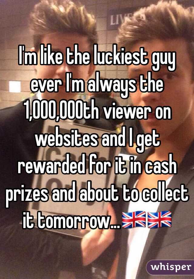 I'm like the luckiest guy ever I'm always the 1,000,000th viewer on websites and I get rewarded for it in cash prizes and about to collect it tomorrow...🇬🇧🇬🇧