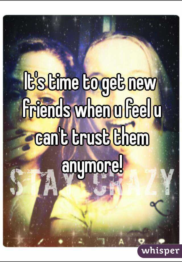 It's time to get new friends when u feel u can't trust them anymore!