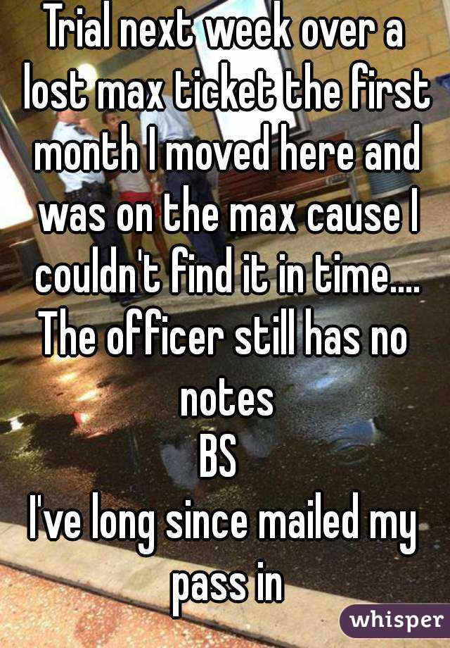 Trial next week over a lost max ticket the first month I moved here and was on the max cause I couldn't find it in time.... The officer still has no notes BS  I've long since mailed my pass in