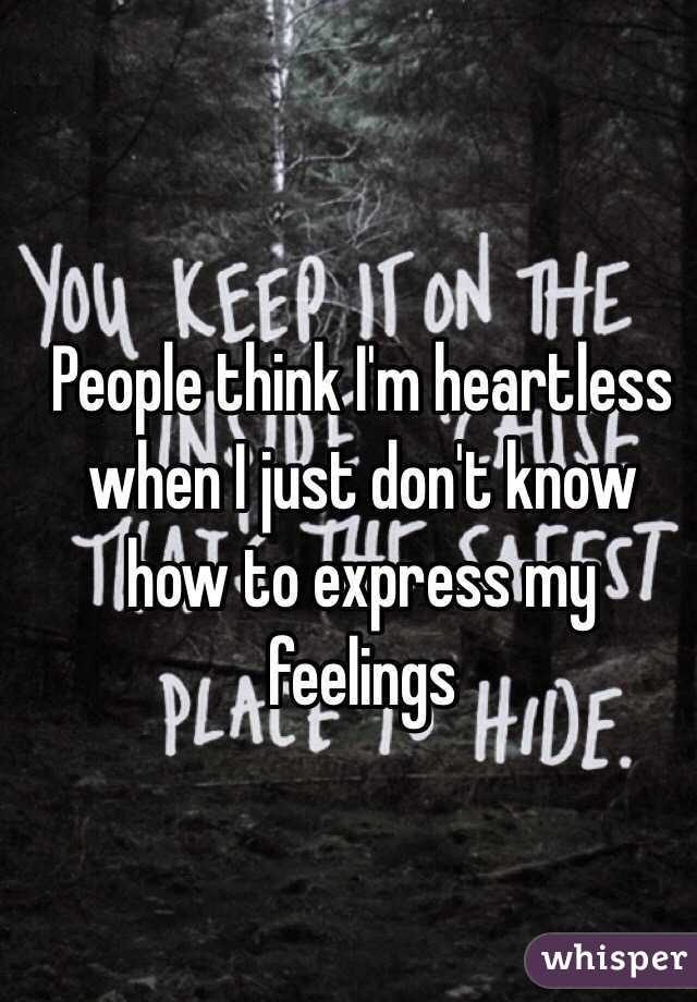People think I'm heartless when I just don't know how to express my feelings