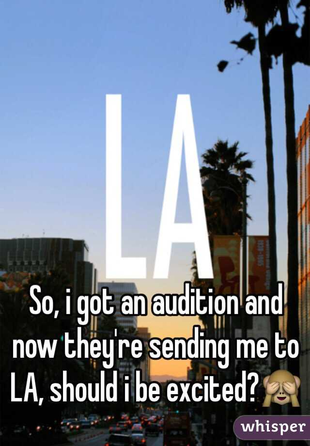 So, i got an audition and now they're sending me to LA, should i be excited?🙈