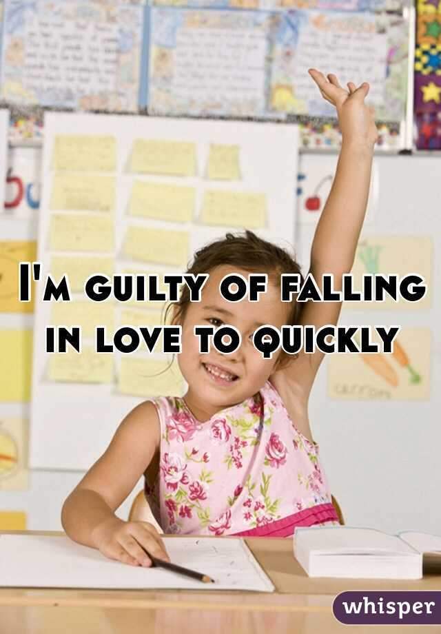 I'm guilty of falling in love to quickly