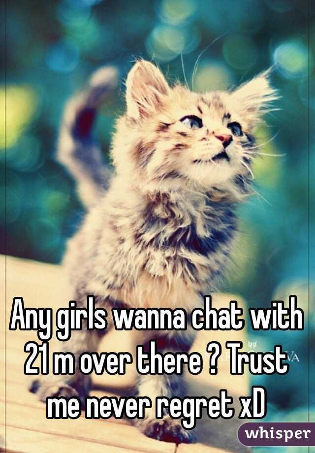 Any girls wanna chat with 21 m over there ? Trust me never regret xD