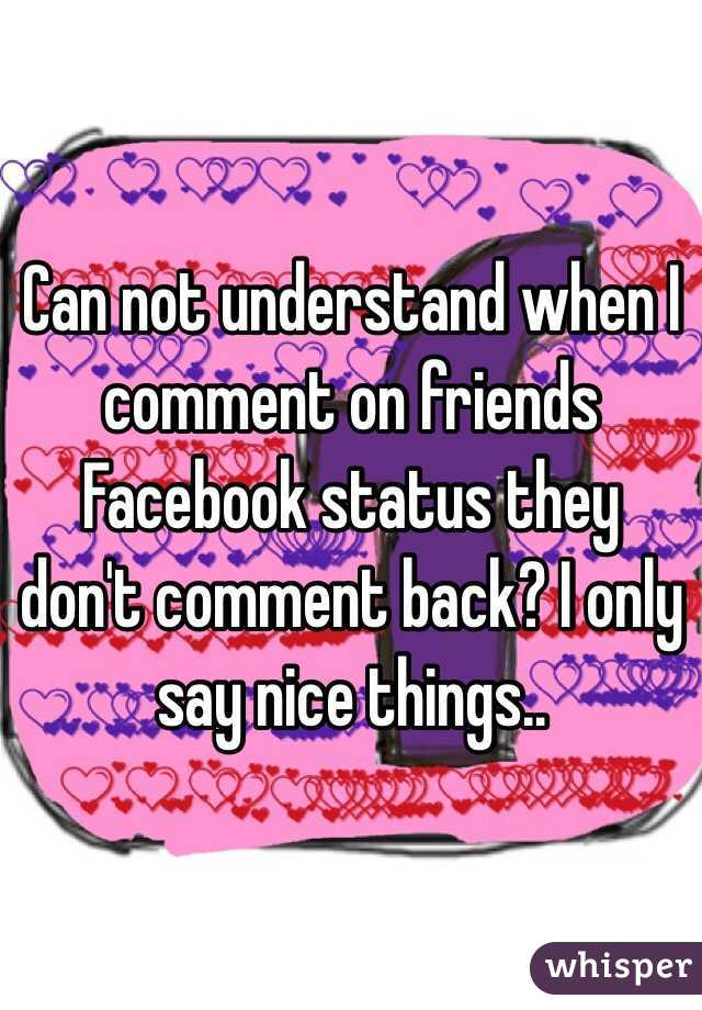 Can not understand when I comment on friends Facebook status they don't comment back? I only say nice things..