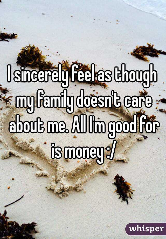 I sincerely feel as though my family doesn't care about me. All I'm good for is money :/
