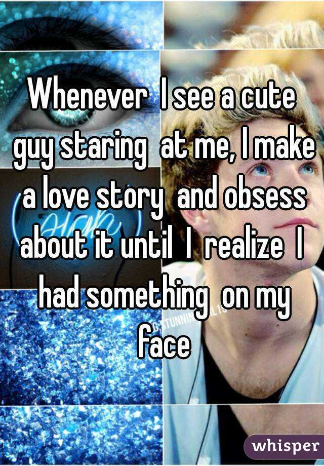 Whenever  I see a cute guy staring  at me, I make a love story  and obsess about it until  I  realize  I  had something  on my face
