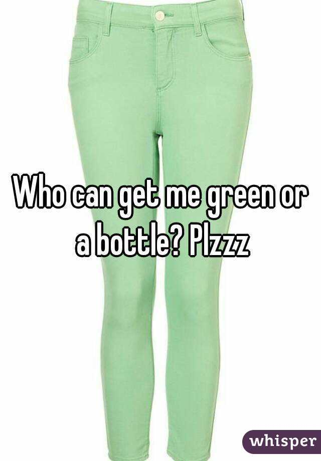 Who can get me green or a bottle? Plzzz