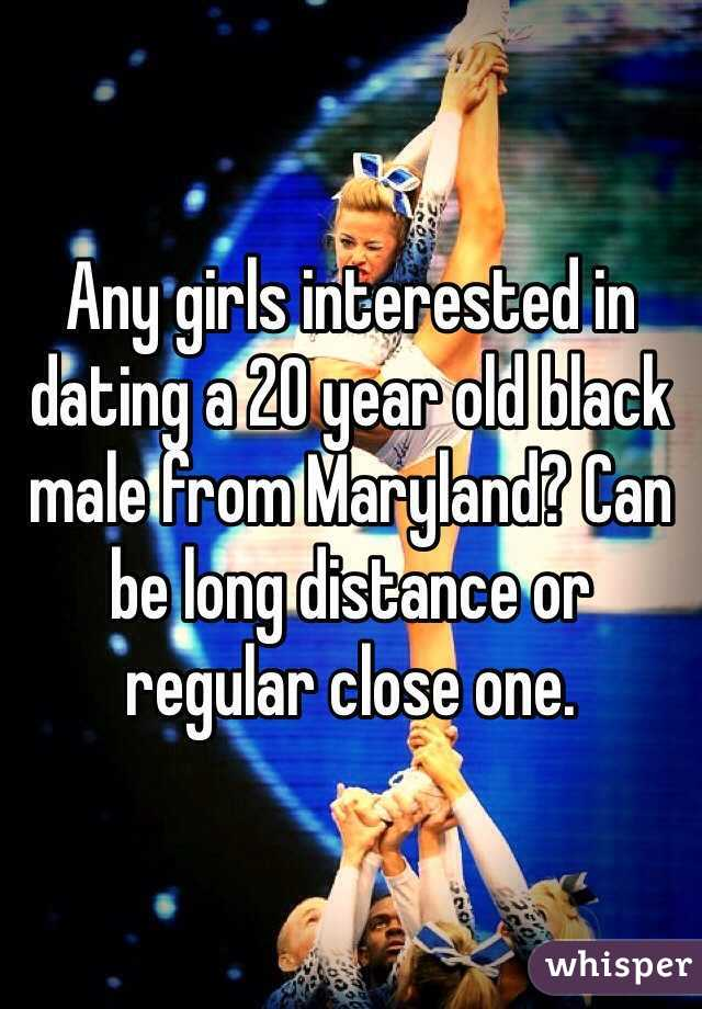 Any girls interested in dating a 20 year old black male from Maryland? Can be long distance or regular close one.