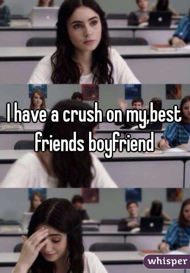 I have a crush on my,best friends boyfriend