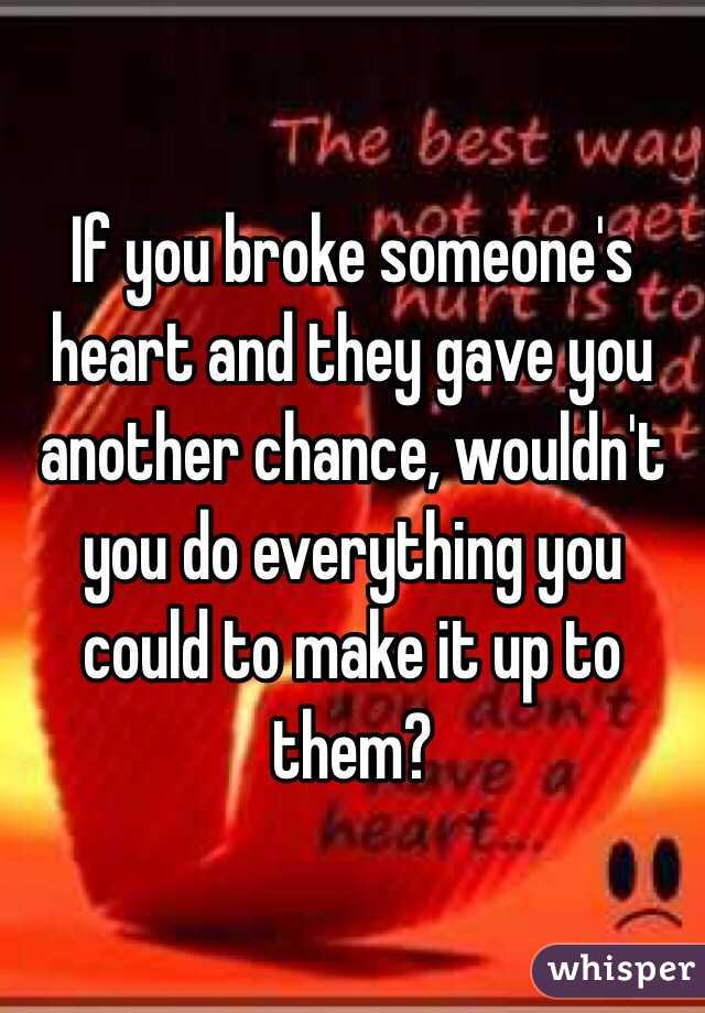 If you broke someone's heart and they gave you another chance, wouldn't you do everything you could to make it up to them?