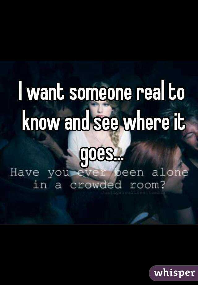 I want someone real to know and see where it goes...