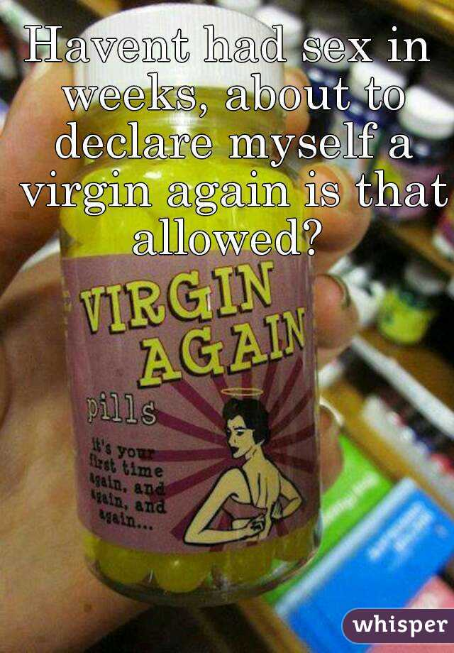Havent had sex in weeks, about to declare myself a virgin again is that allowed?