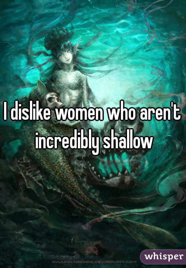 I dislike women who aren't incredibly shallow