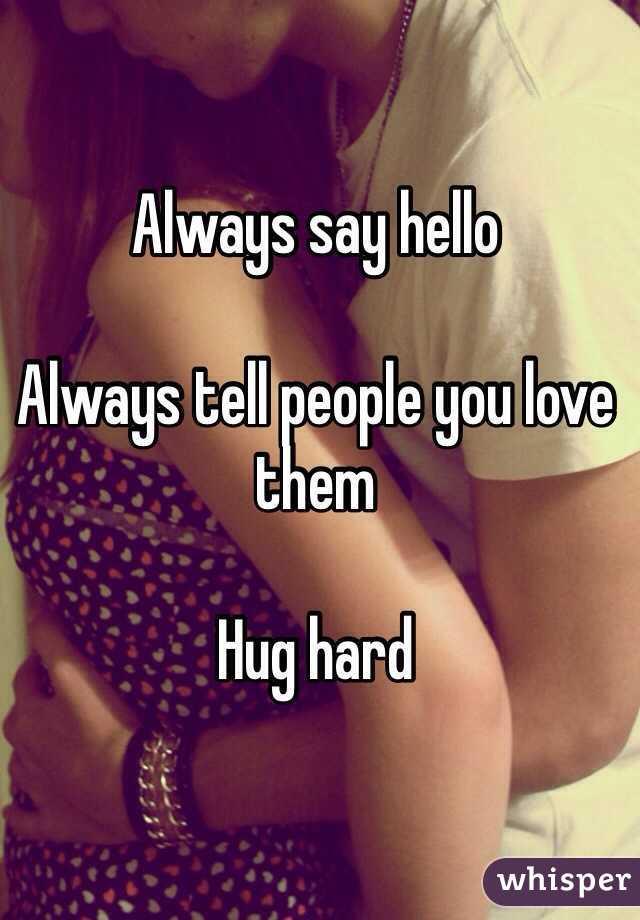 Always say hello  Always tell people you love them  Hug hard