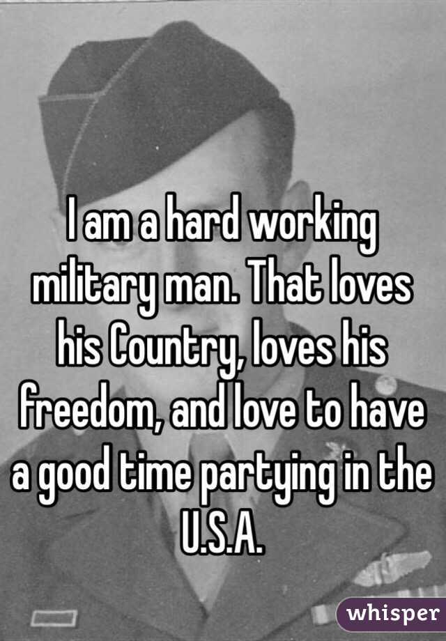 I am a hard working military man. That loves his Country, loves his freedom, and love to have a good time partying in the U.S.A.
