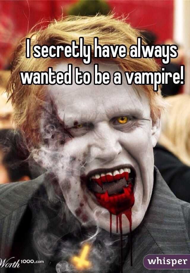 I secretly have always wanted to be a vampire!