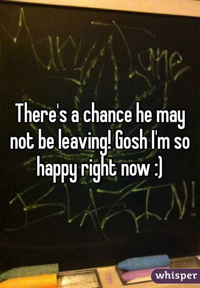There's a chance he may not be leaving! Gosh I'm so happy right now :)