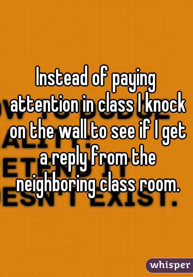 Instead of paying attention in class I knock on the wall to see if I get a reply from the neighboring class room.