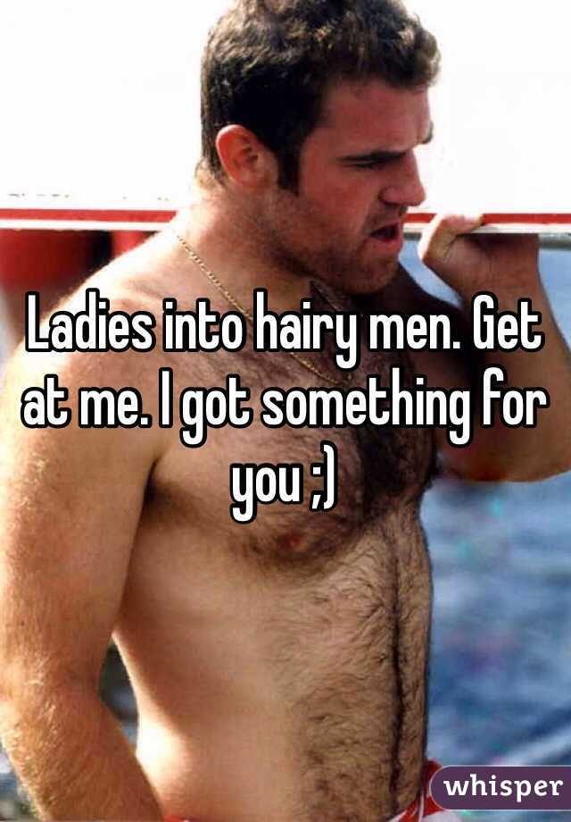 Ladies into hairy men. Get at me. I got something for you ;)
