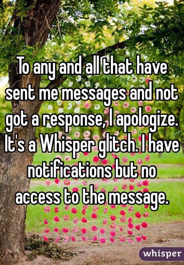To any and all that have sent me messages and not got a response, I apologize. It's a Whisper glitch. I have notifications but no access to the message.