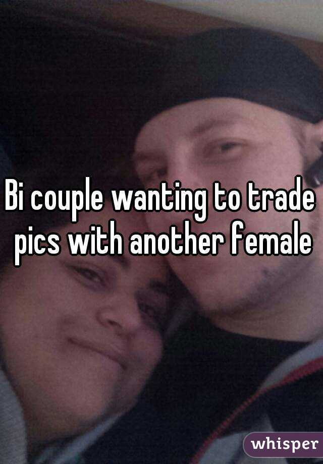 Bi couple wanting to trade pics with another female