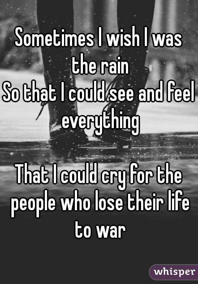 Sometimes I wish I was the rain So that I could see and feel everything  That I could cry for the people who lose their life to war