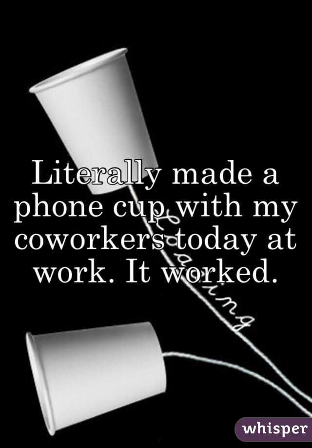Literally made a phone cup with my coworkers today at work. It worked.