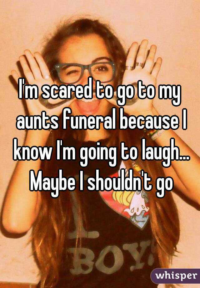 I'm scared to go to my aunts funeral because I know I'm going to laugh... Maybe I shouldn't go