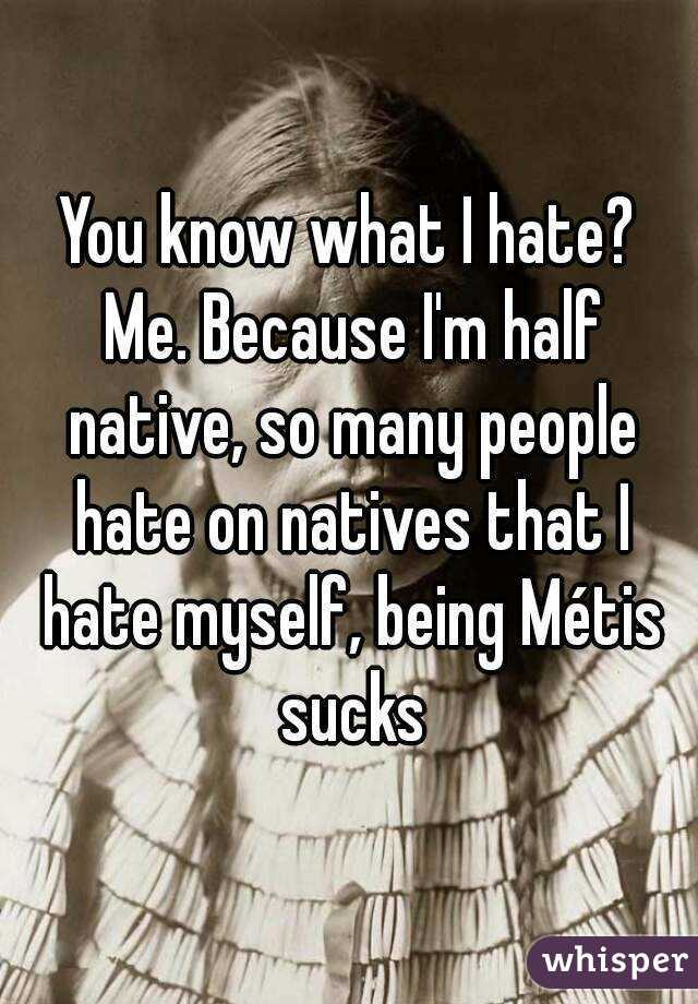 You know what I hate? Me. Because I'm half native, so many people hate on natives that I hate myself, being Métis sucks