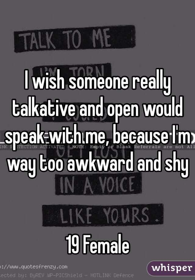 I wish someone really talkative and open would speak with me, because I'm way too awkward and shy   19 Female