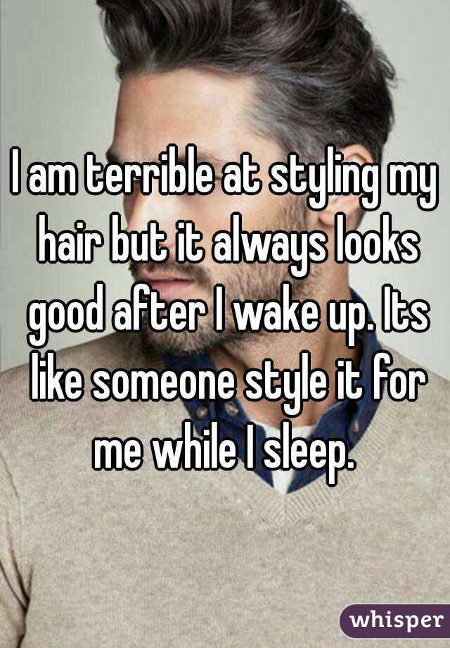 I am terrible at styling my hair but it always looks good after I wake up. Its like someone style it for me while I sleep.